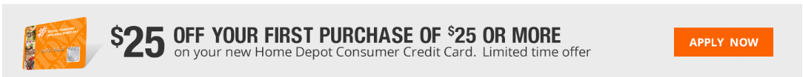 $25 off your first purchase of $25 of more on your new Home Depot Consumer Credit Card. Limited time offer.