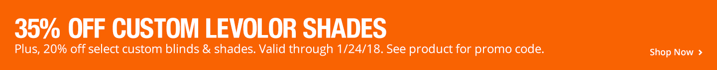 35% OFF CUSTOM LEVOLOR SHADES 20% off select custom blinds & shades until 1/24 See product for promo code